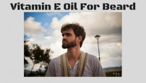Vitamin E Oil For Beard – Do You Believe The Hype?