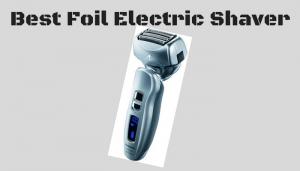 Top 7 Best Foil Electric Shaver